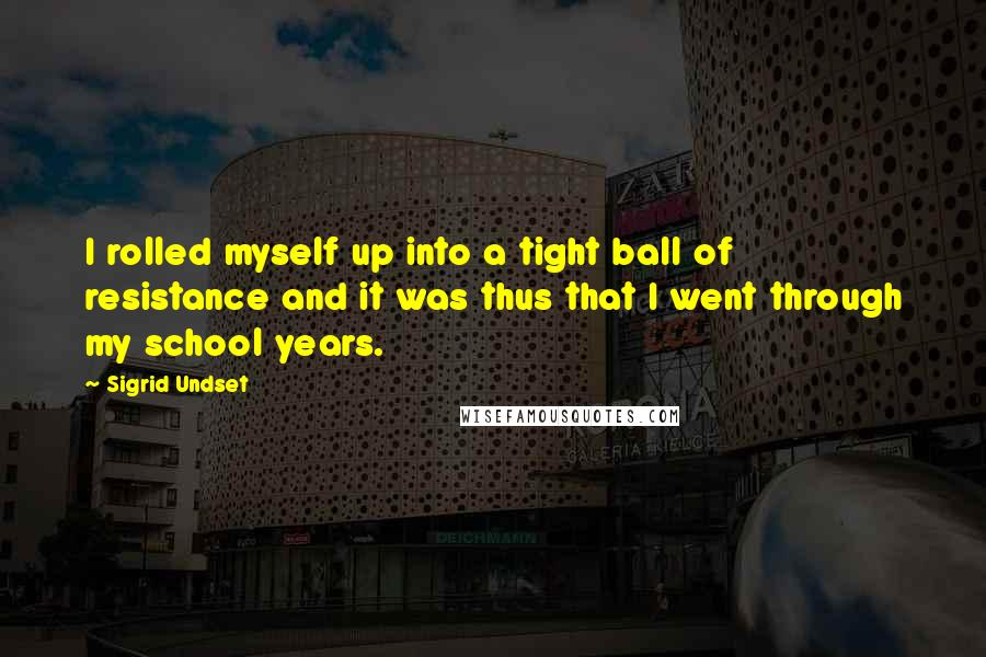 Sigrid Undset quotes: I rolled myself up into a tight ball of resistance and it was thus that I went through my school years.