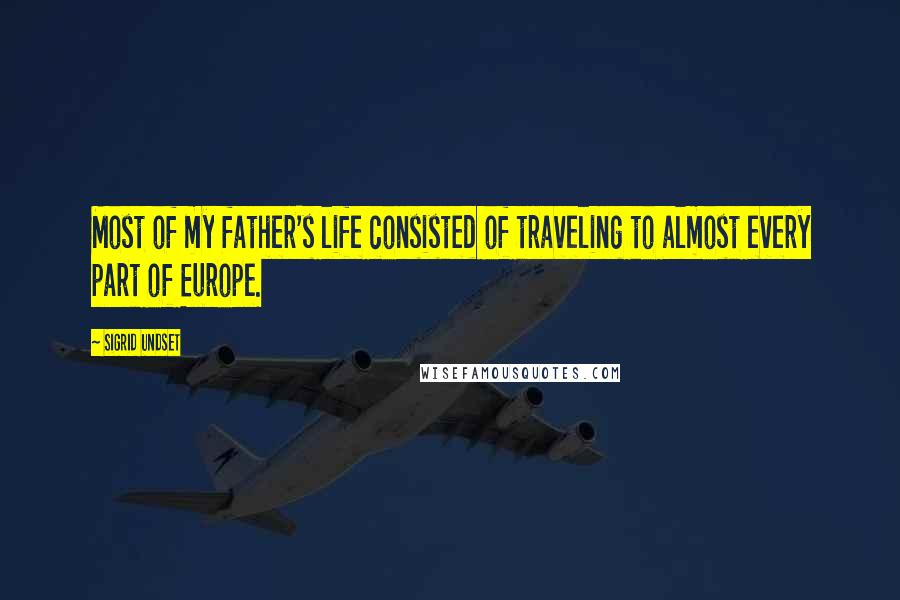 Sigrid Undset quotes: Most of my father's life consisted of traveling to almost every part of Europe.