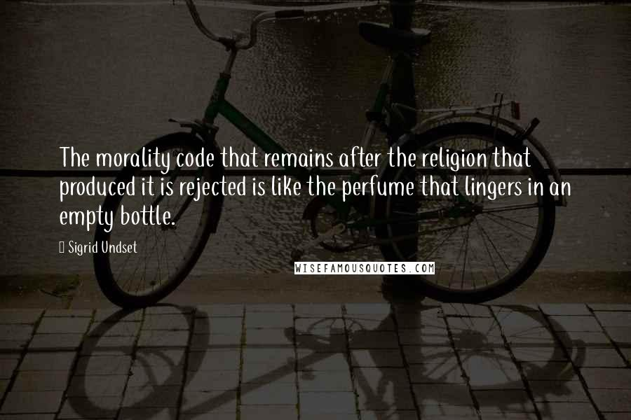 Sigrid Undset quotes: The morality code that remains after the religion that produced it is rejected is like the perfume that lingers in an empty bottle.