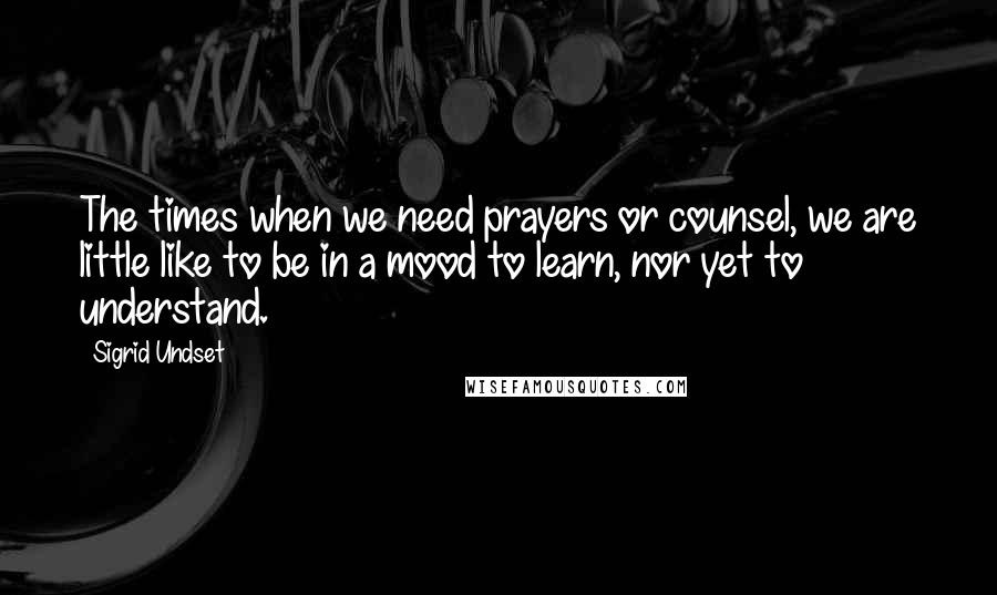 Sigrid Undset quotes: The times when we need prayers or counsel, we are little like to be in a mood to learn, nor yet to understand.