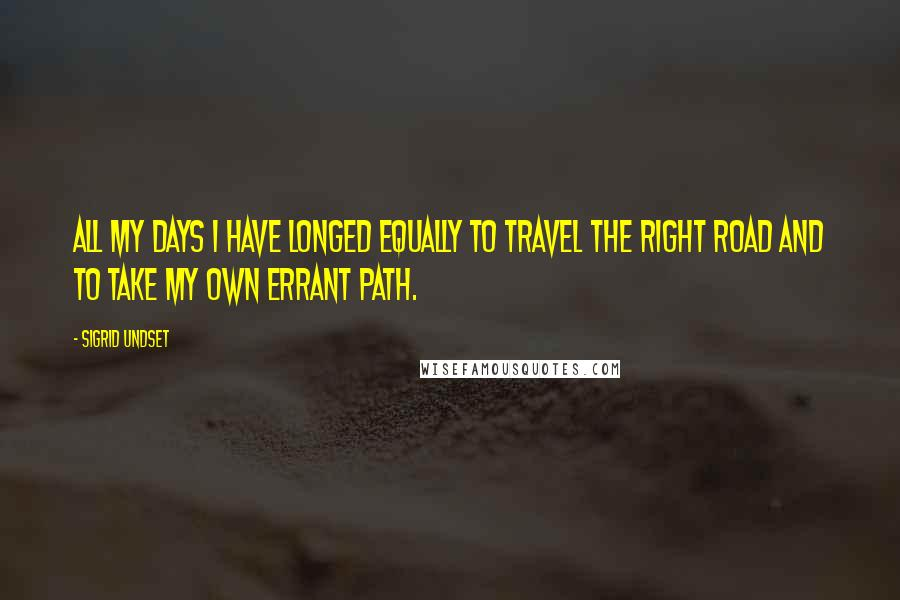 Sigrid Undset quotes: All my days I have longed equally to travel the right road and to take my own errant path.
