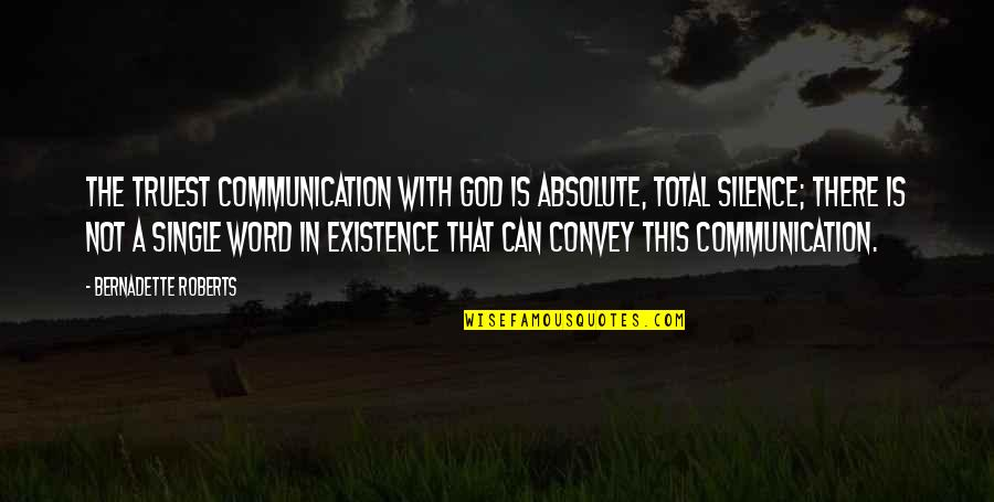 Silence And Communication Quotes By Bernadette Roberts: The truest communication with God is absolute, total