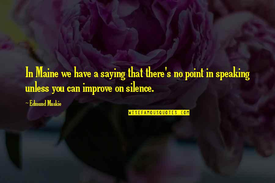 Silence And Communication Quotes By Edmund Muskie: In Maine we have a saying that there's