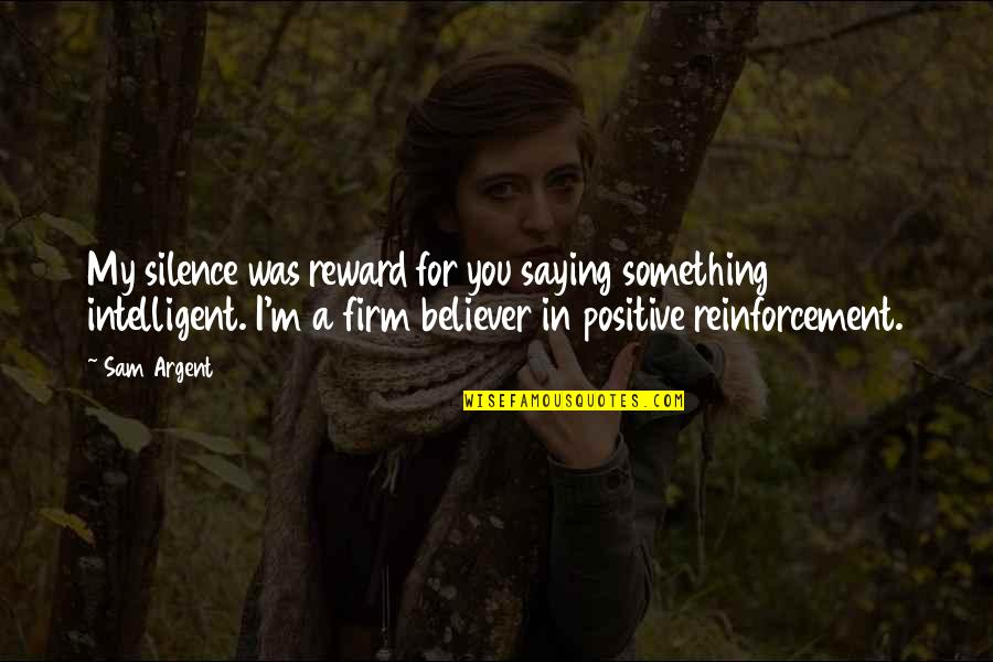 Silence Funny Quotes By Sam Argent: My silence was reward for you saying something