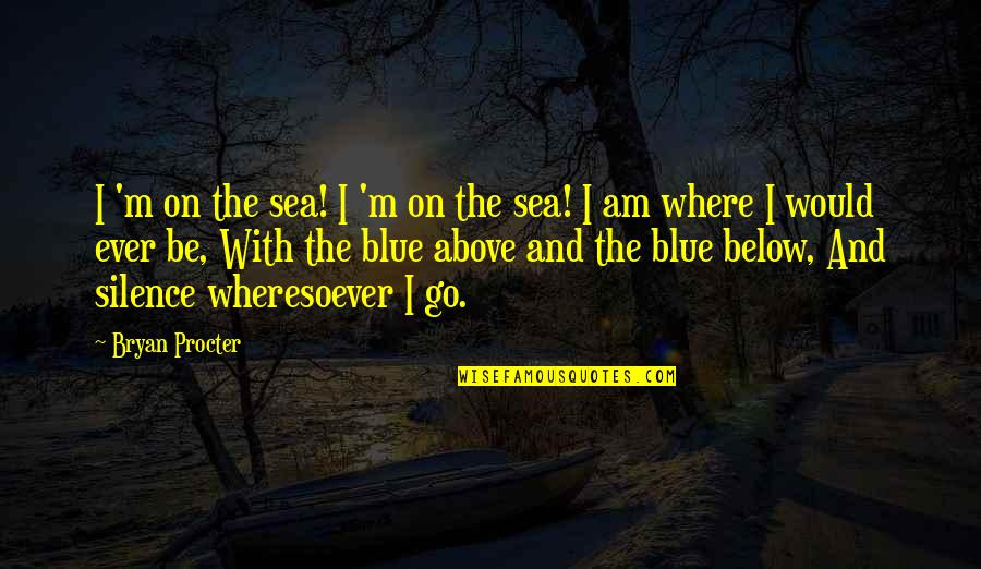 Silence Of The Sea Quotes By Bryan Procter: I 'm on the sea! I 'm on