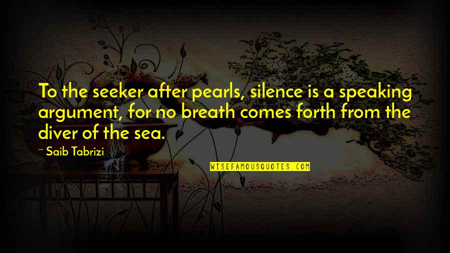 Silence Of The Sea Quotes By Saib Tabrizi: To the seeker after pearls, silence is a