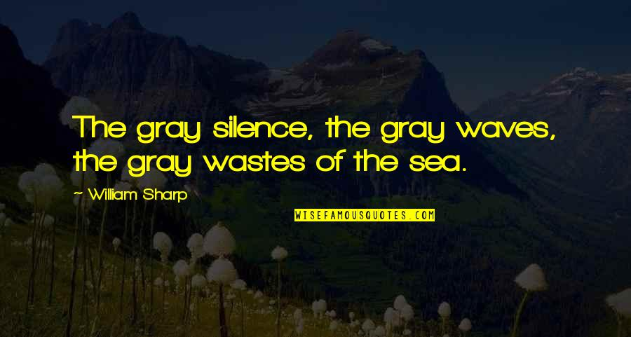 Silence Of The Sea Quotes By William Sharp: The gray silence, the gray waves, the gray