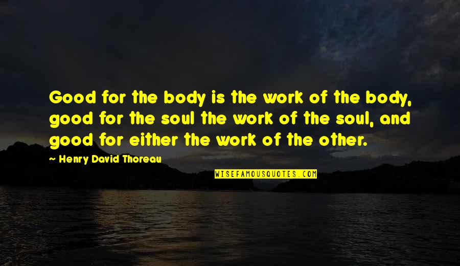Silence The Chosen Quotes By Henry David Thoreau: Good for the body is the work of