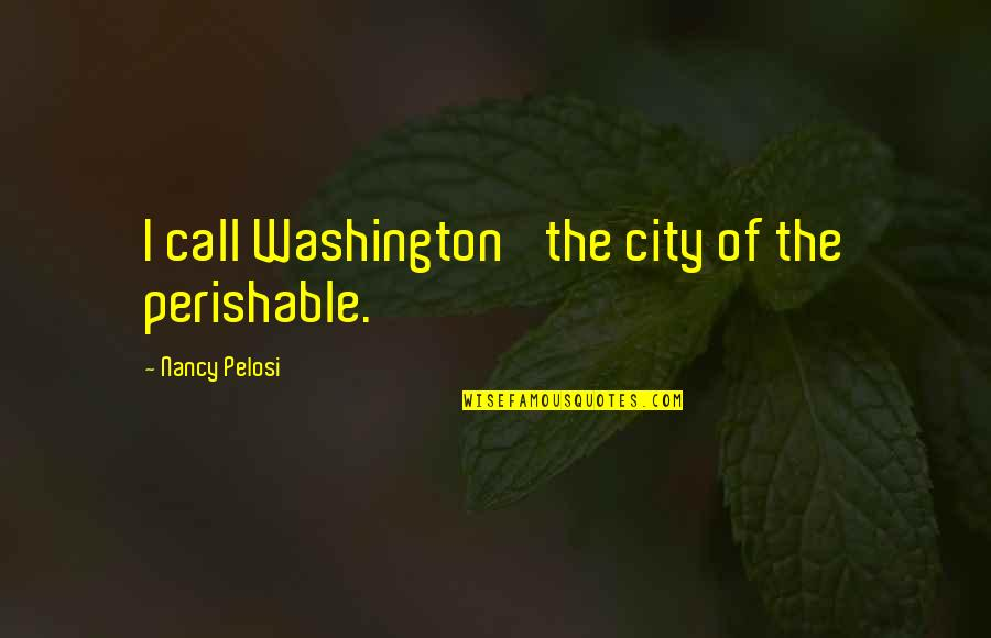 Silent Emotions Quotes By Nancy Pelosi: I call Washington 'the city of the perishable.'
