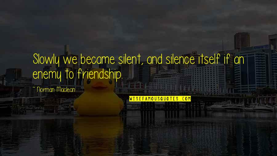 Silent Enemy Quotes By Norman Maclean: Slowly we became silent, and silence itself if