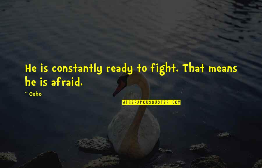 Silent Enemy Quotes By Osho: He is constantly ready to fight. That means