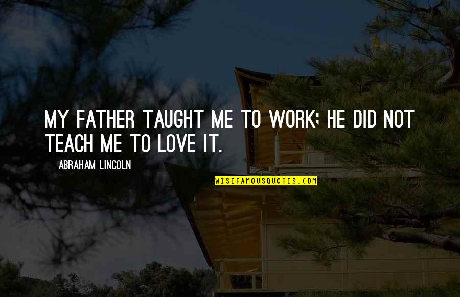 Silent Guys Quotes By Abraham Lincoln: My father taught me to work; he did
