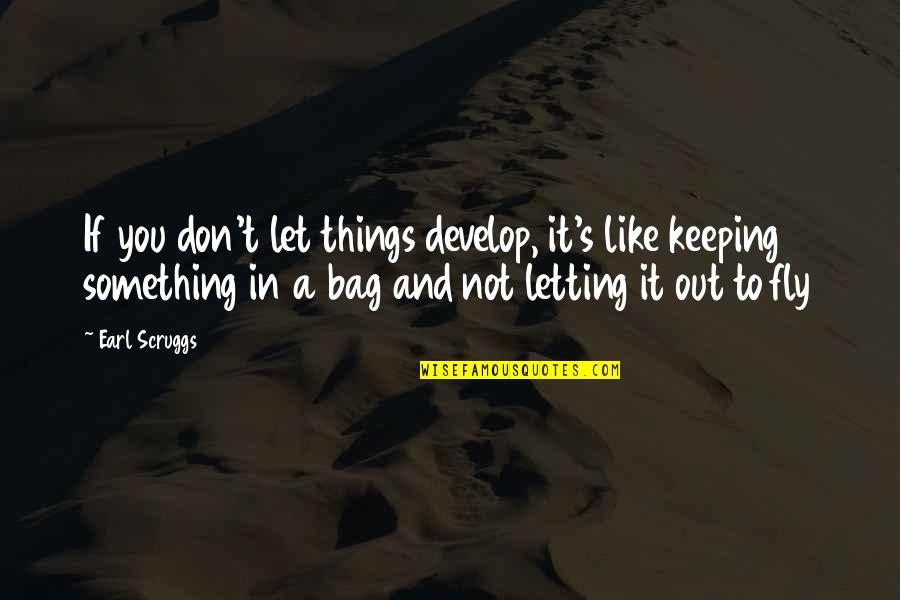 Silent Guys Quotes By Earl Scruggs: If you don't let things develop, it's like