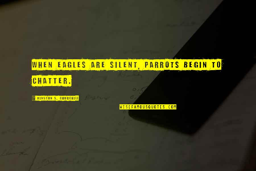 Silent Leadership Quotes By Winston S. Churchill: When eagles are silent, parrots begin to chatter.