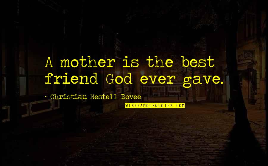 Silent River Runs Deep Quotes By Christian Nestell Bovee: A mother is the best friend God ever
