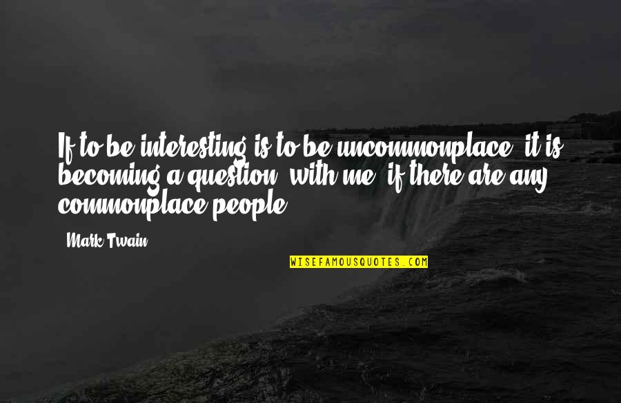 Silent River Runs Deep Quotes By Mark Twain: If to be interesting is to be uncommonplace,