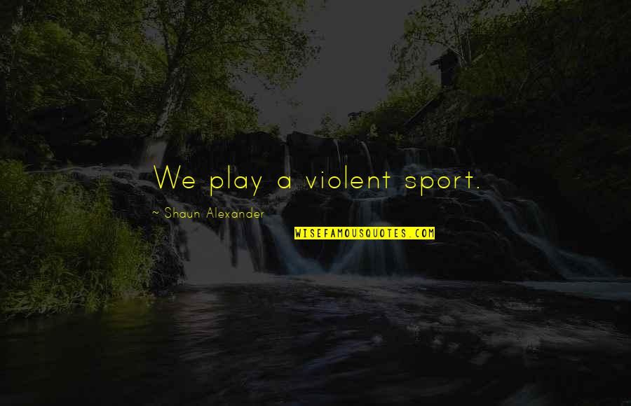 Silet Quotes By Shaun Alexander: We play a violent sport.