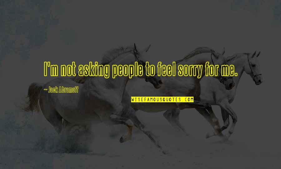 Silicon Valley Funny Quotes By Jack Abramoff: I'm not asking people to feel sorry for