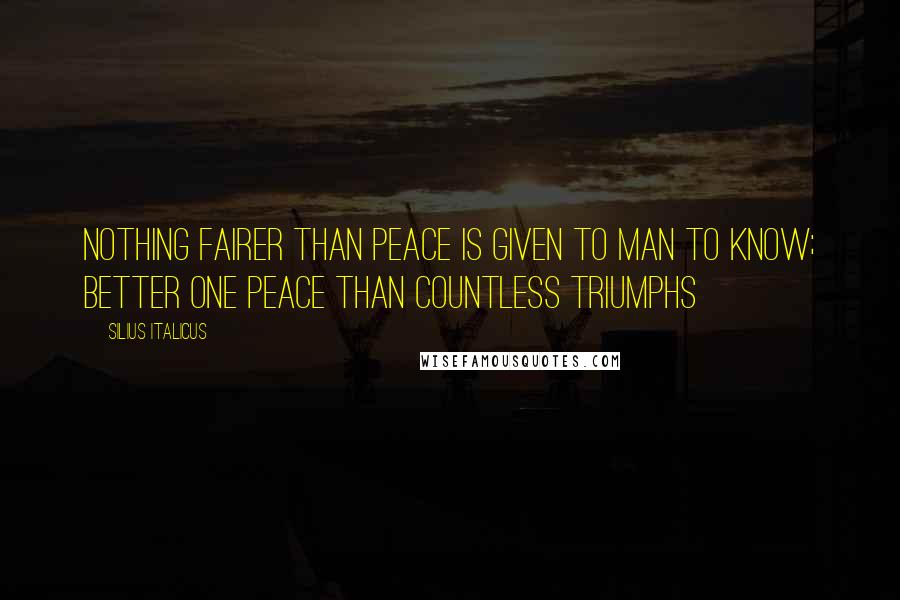 Silius Italicus quotes: Nothing fairer than peace is given to man to know; Better one peace than countless triumphs
