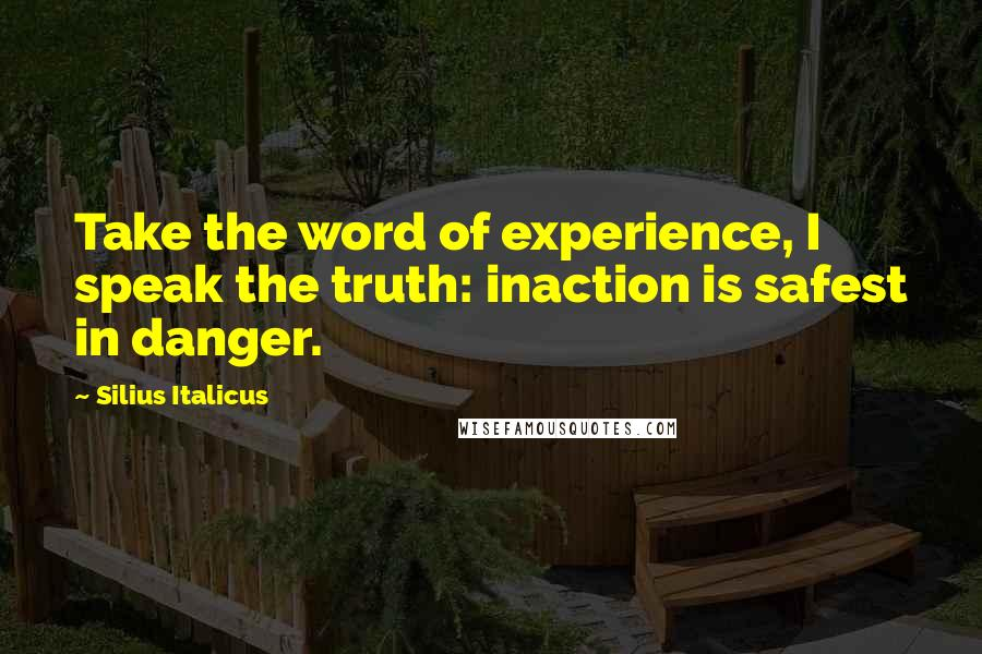 Silius Italicus quotes: Take the word of experience, I speak the truth: inaction is safest in danger.