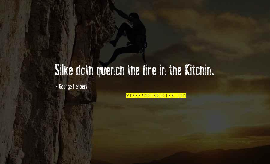 Silke Quotes By George Herbert: Silke doth quench the fire in the Kitchin.