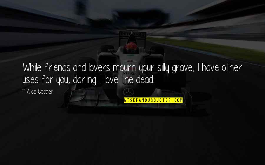 Silly Friends Quotes By Alice Cooper: While friends and lovers mourn your silly grave,