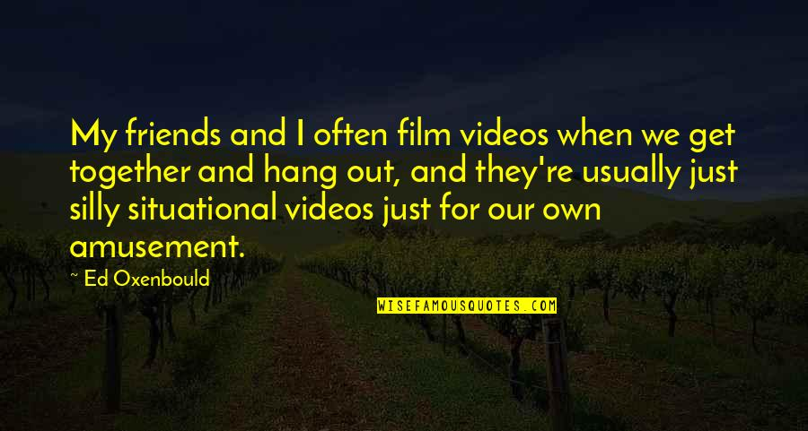 Silly Friends Quotes By Ed Oxenbould: My friends and I often film videos when