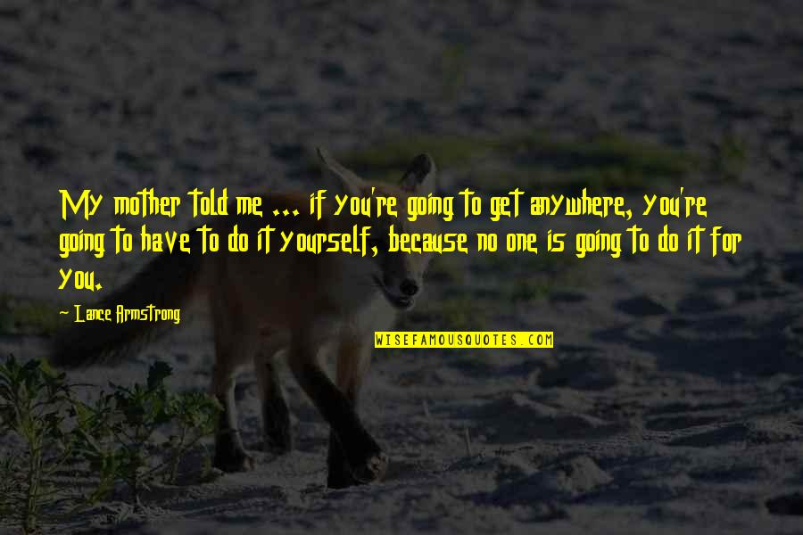 Silly Friends Quotes By Lance Armstrong: My mother told me ... if you're going