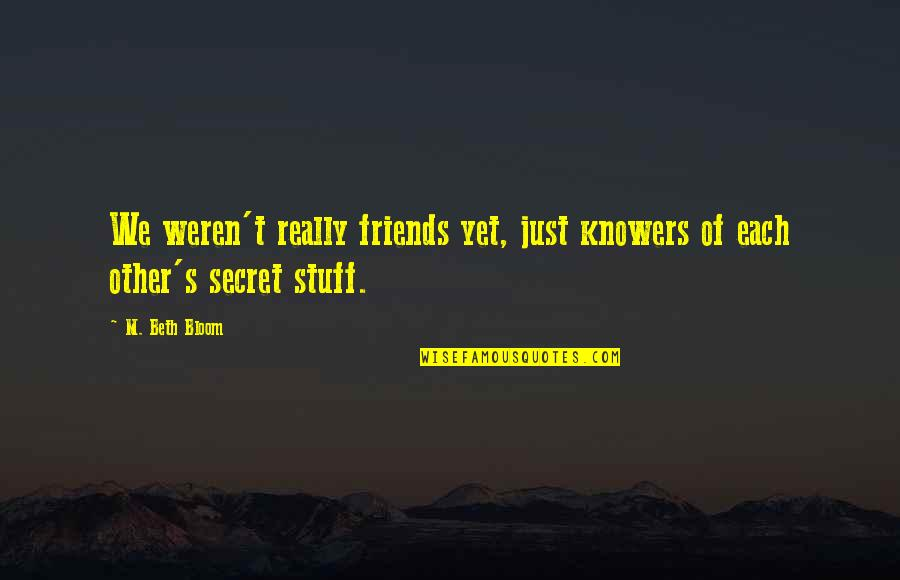 Silly Friends Quotes By M. Beth Bloom: We weren't really friends yet, just knowers of