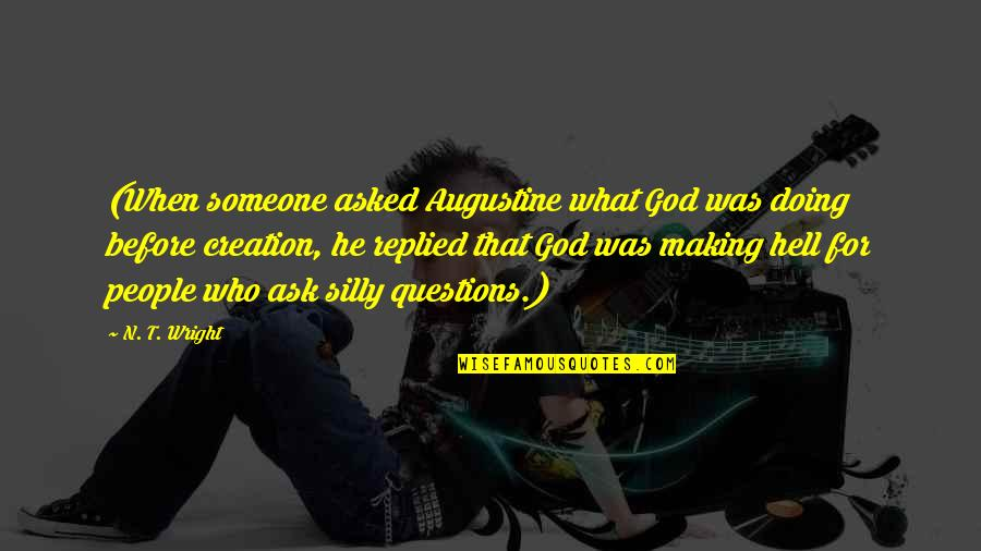 Silly Questions Quotes By N. T. Wright: (When someone asked Augustine what God was doing