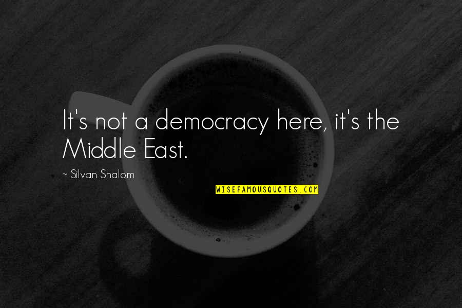 Silvan Quotes By Silvan Shalom: It's not a democracy here, it's the Middle