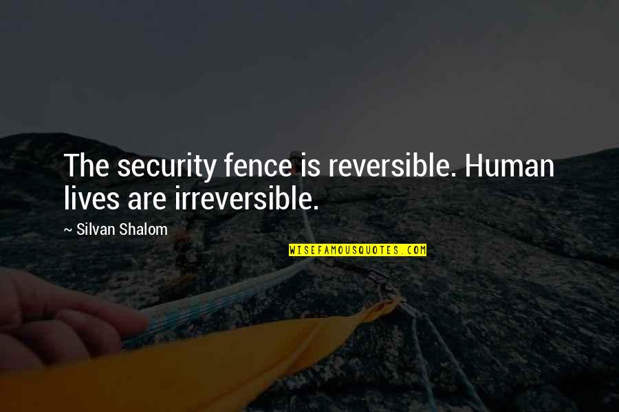Silvan Quotes By Silvan Shalom: The security fence is reversible. Human lives are