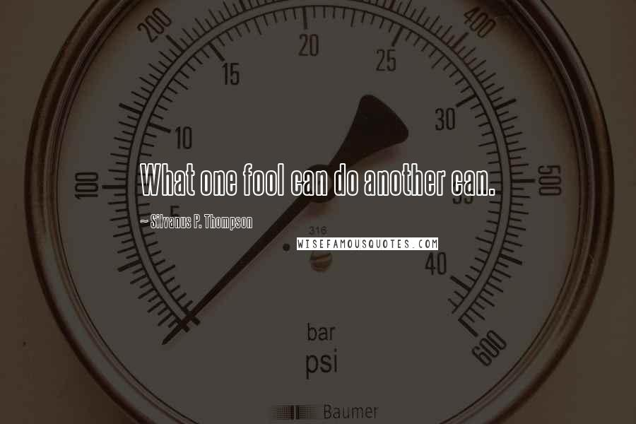 Silvanus P. Thompson quotes: What one fool can do another can.