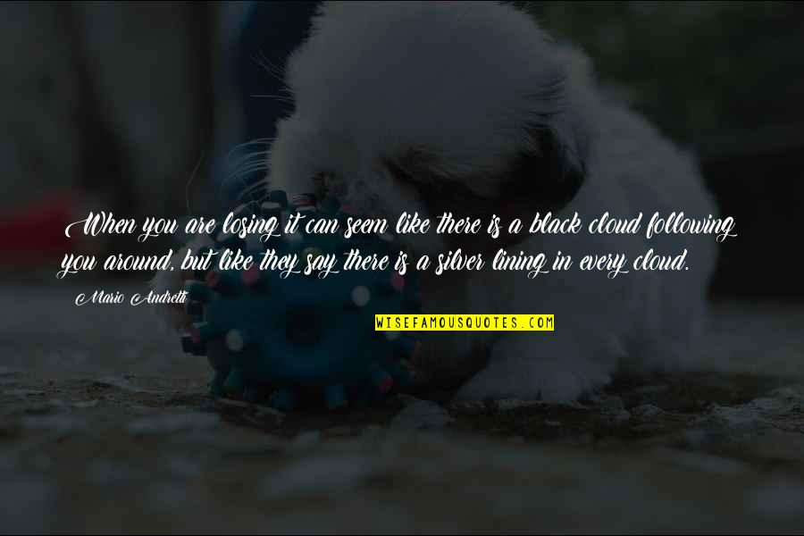 Silver Lining Quotes By Mario Andretti: When you are losing it can seem like