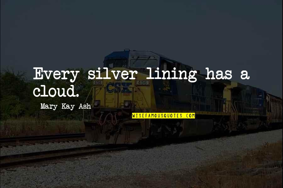Silver Lining Quotes By Mary Kay Ash: Every silver lining has a cloud.