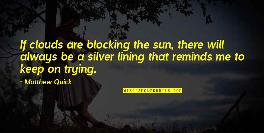Silver Lining Quotes By Matthew Quick: If clouds are blocking the sun, there will