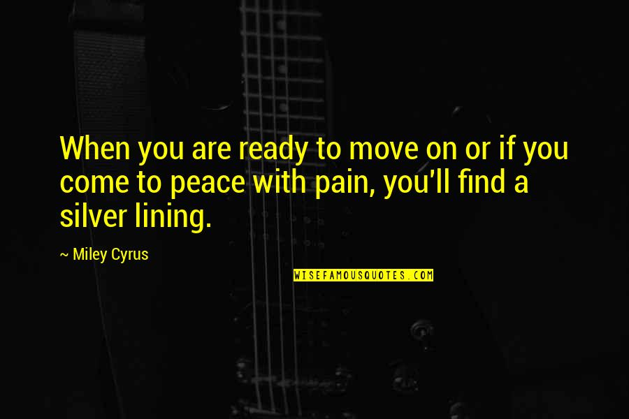 Silver Lining Quotes By Miley Cyrus: When you are ready to move on or