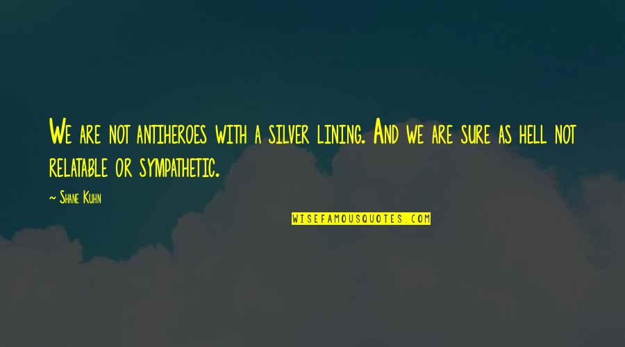 Silver Lining Quotes By Shane Kuhn: We are not antiheroes with a silver lining.