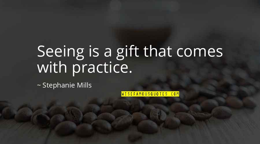 Silverio Quotes By Stephanie Mills: Seeing is a gift that comes with practice.