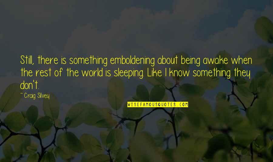 Silvey Quotes By Craig Silvey: Still, there is something emboldening about being awake