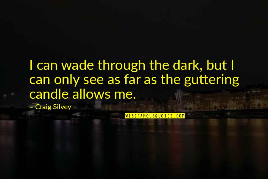Silvey Quotes By Craig Silvey: I can wade through the dark, but I