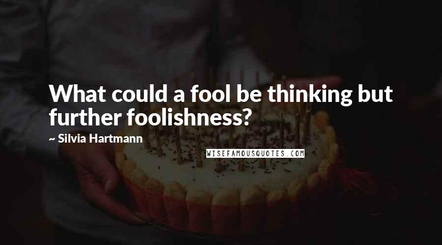 Silvia Hartmann quotes: What could a fool be thinking but further foolishness?