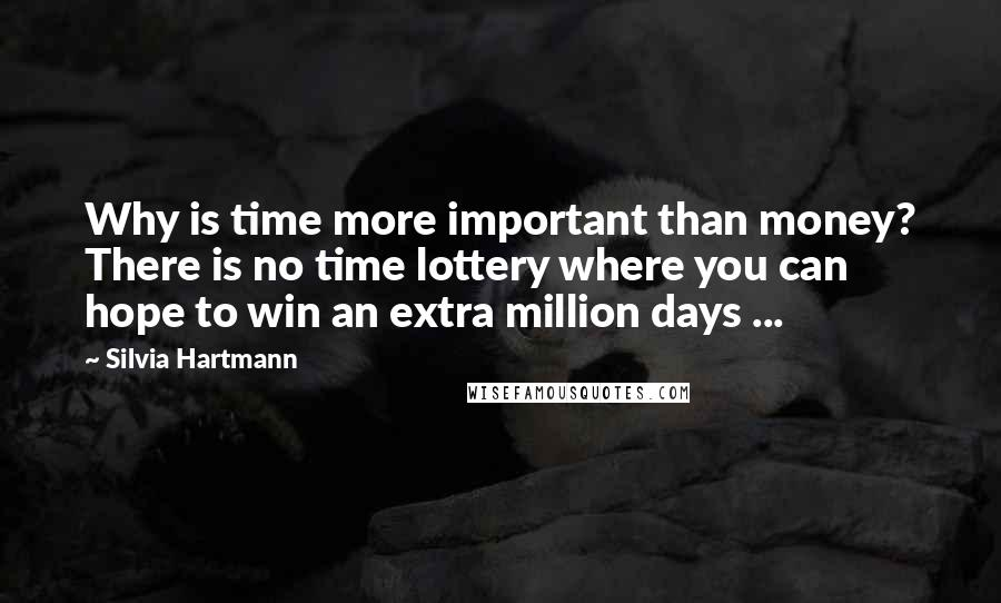 Silvia Hartmann quotes: Why is time more important than money? There is no time lottery where you can hope to win an extra million days ...