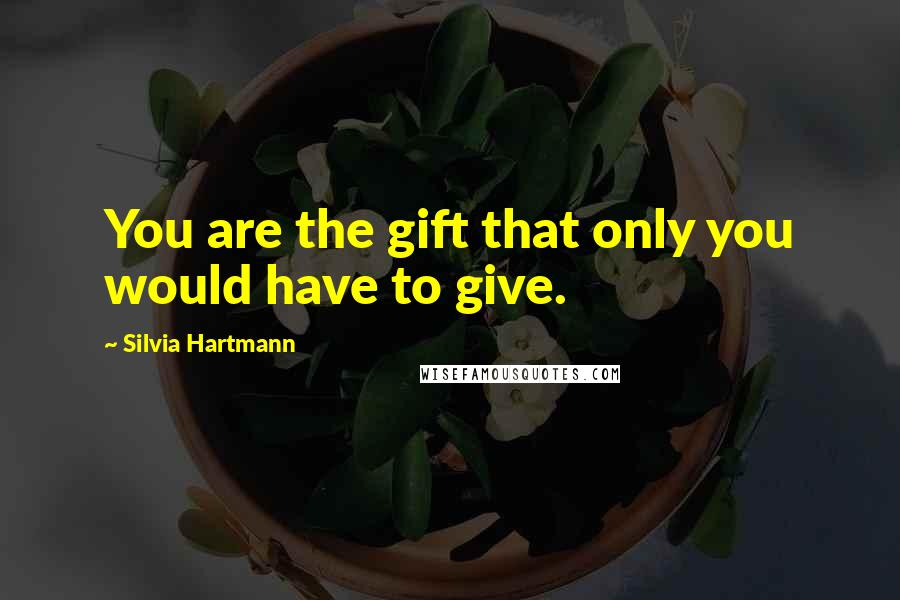 Silvia Hartmann quotes: You are the gift that only you would have to give.