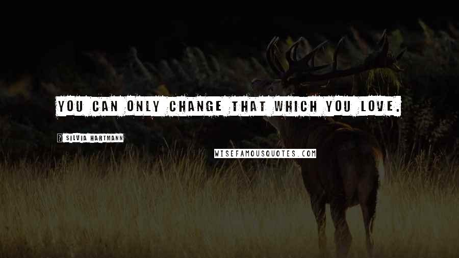 Silvia Hartmann quotes: You can only change that which you love.