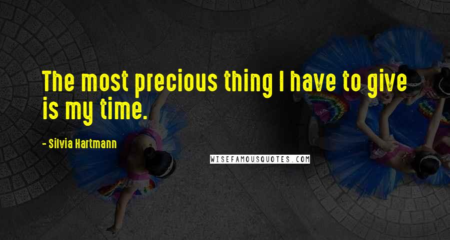 Silvia Hartmann quotes: The most precious thing I have to give is my time.