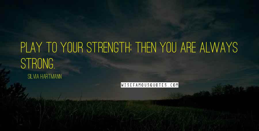 Silvia Hartmann quotes: Play to your strength; then you are always strong.