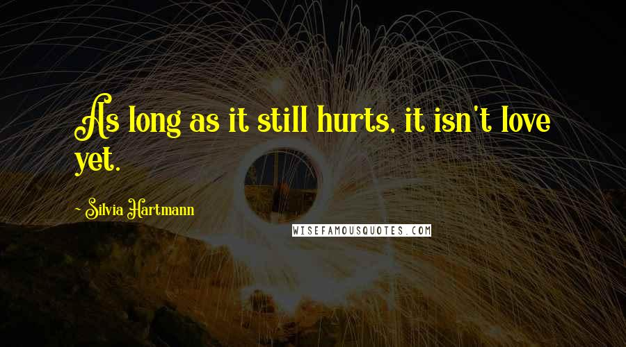 Silvia Hartmann quotes: As long as it still hurts, it isn't love yet.