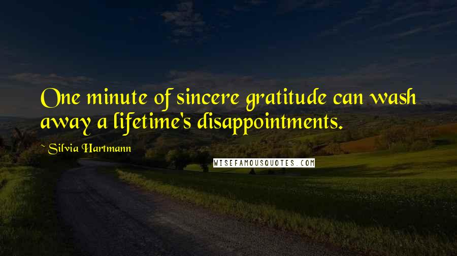 Silvia Hartmann quotes: One minute of sincere gratitude can wash away a lifetime's disappointments.