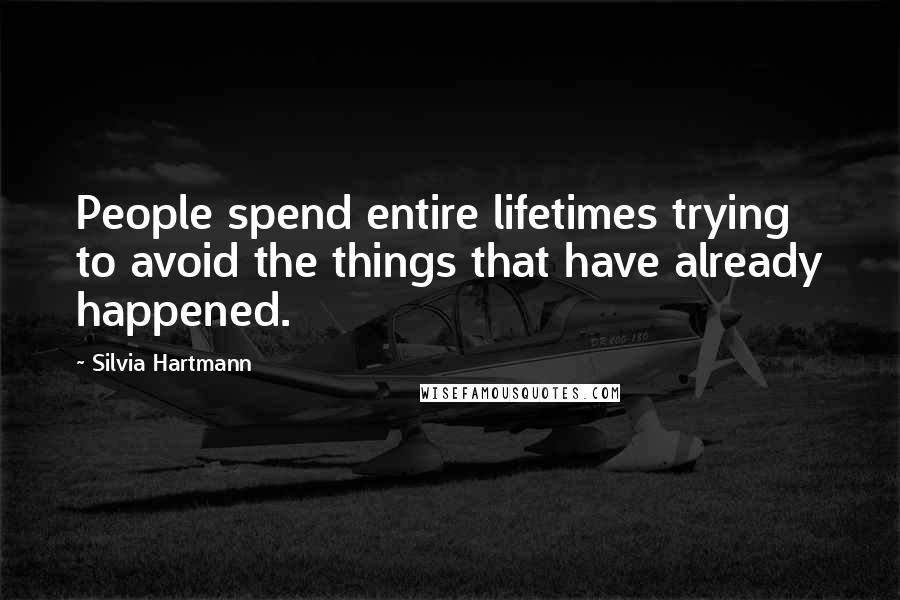 Silvia Hartmann quotes: People spend entire lifetimes trying to avoid the things that have already happened.